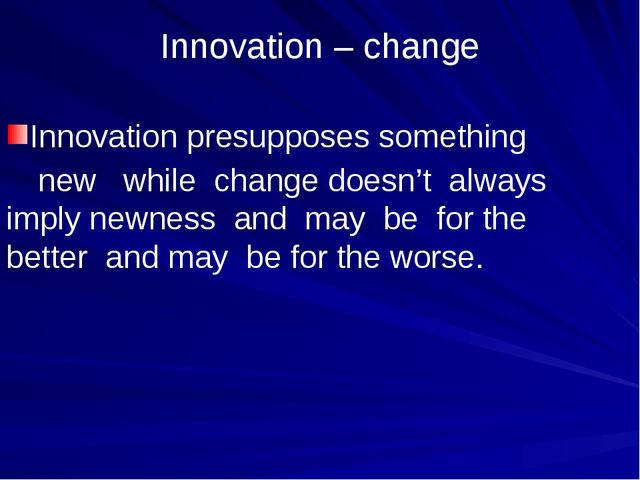 Innovation – change Innovation presupposes something 	new while change doesn'...