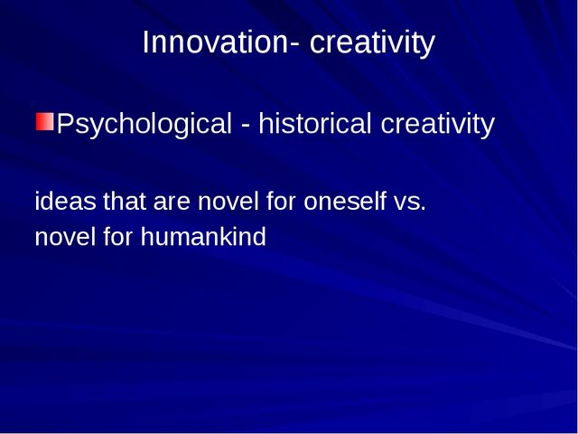 Innovation- creativity Psychological - historical creativity ideas that are n...