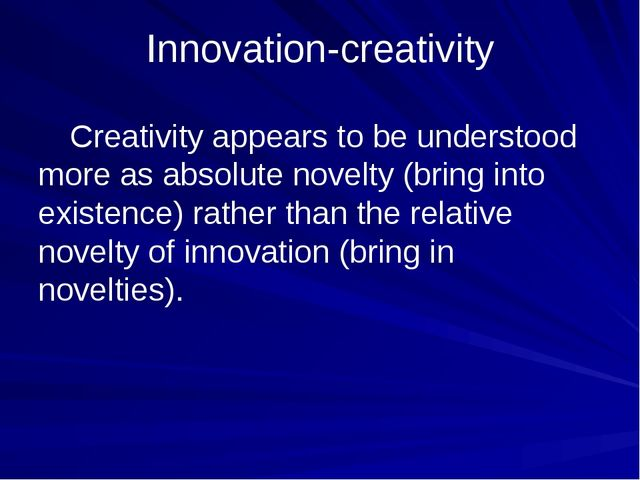 Innovation-creativity 	Creativity appears to be understood more as absolute n...