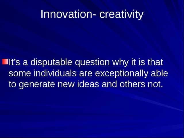 Innovation- creativity It's a disputable question why it is that some individ...