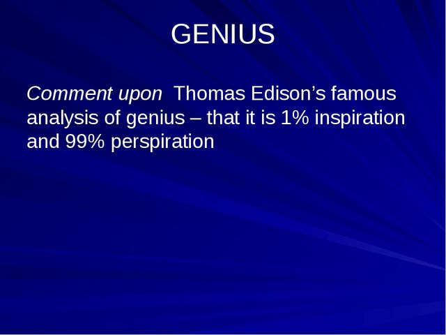 GENIUS Comment upon Thomas Edison's famous analysis of genius – that it is 1%...