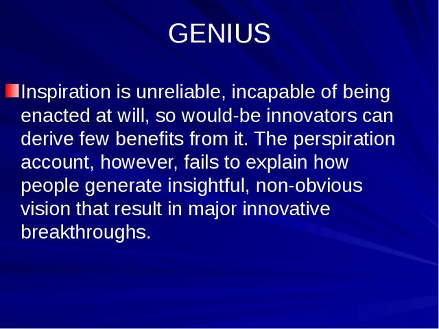 GENIUS Inspiration is unreliable, incapable of being enacted at will, so woul...