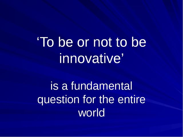 'To be or not to be innovative' is a fundamental question for the entire world