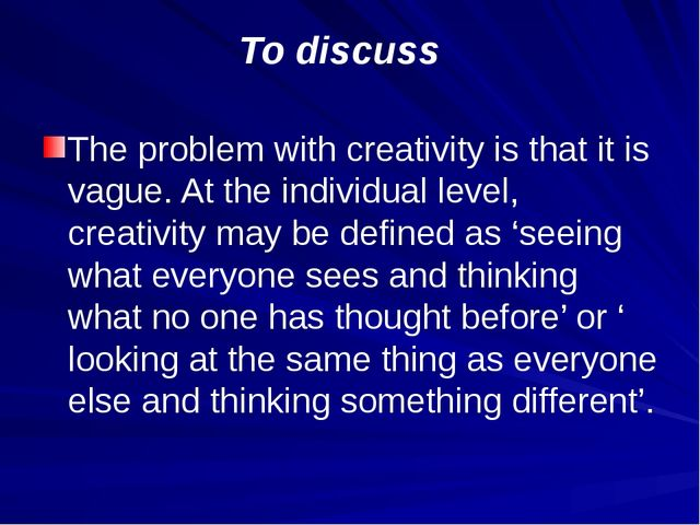 To discuss The problem with creativity is that it is vague. At the individual...