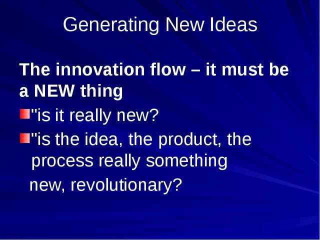 "Generating New Ideas The innovation flow – it must be a NEW thing ""is it real..."