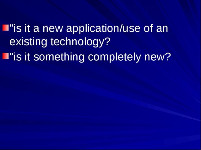 """is it a new application/use of an existing technology? ""is it something comp..."