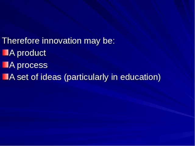 Therefore innovation may be: A product A process A set of ideas (particularly...