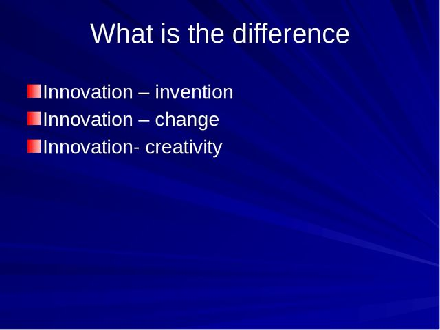 What is the difference Innovation – invention Innovation – change Innovation-...