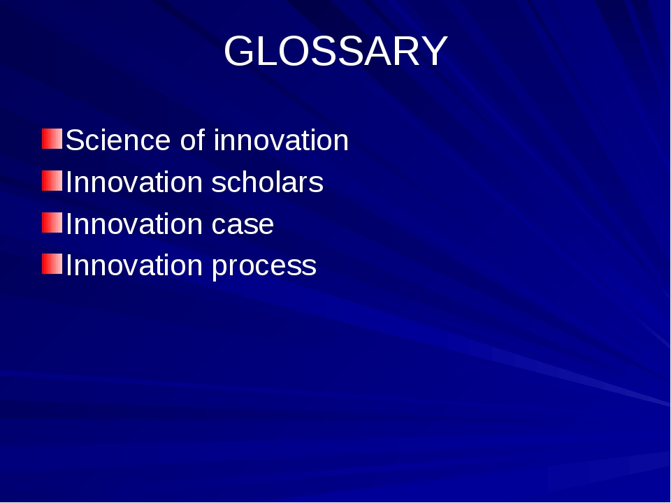 GLOSSARY Science of innovation Innovation scholars Innovation case Innovation...