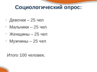 Социологический опрос: Девочки – 25 чел Мальчики – 25 чел Женщины – 25 чел Му