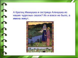 А братец Иванушка и сестрица Аленушка из наших чудесных сказок? Их и вовсе н
