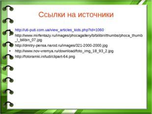 Ссылки на источники http://uti-puti.com.ua/view_articles_kids.php?id=1060 htt
