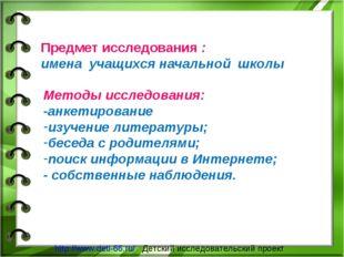 Предмет исследования : имена учащихся начальной школы Методы исследования: -а