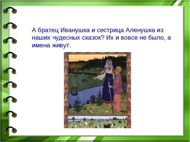 А братец Иванушка и сестрица Аленушка из наших чудесных сказок? Их и вовсе н...