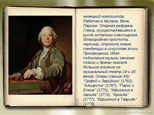 немецкий композитор. Работал в Милане, Вене, Париже. Оперная реформа Глюка,...