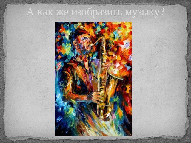 А как же изобразить музыку?