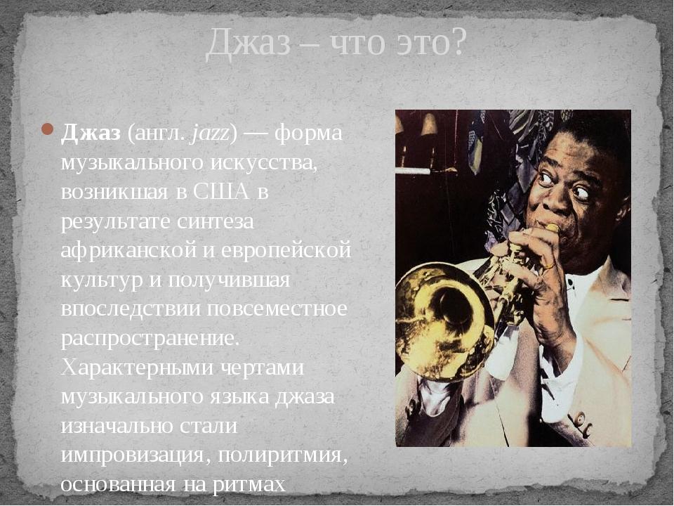 Джаз (англ.jazz)— форма музыкального искусства, возникшая в США в результат...