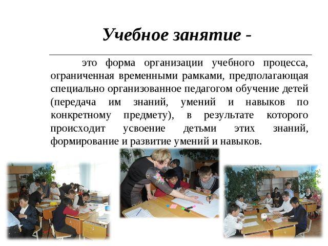 Учебное занятие - это форма организации учебного процесса, ограниченная време...