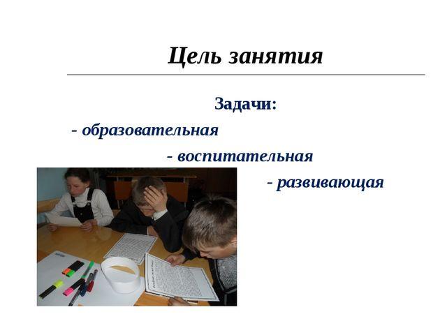 Цель занятия Задачи: - образовательная - воспитательная - развивающая