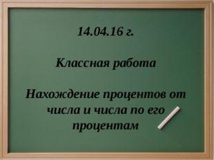 14.04.16 г. Классная работа Нахождение процентов от числа и числа по его проц