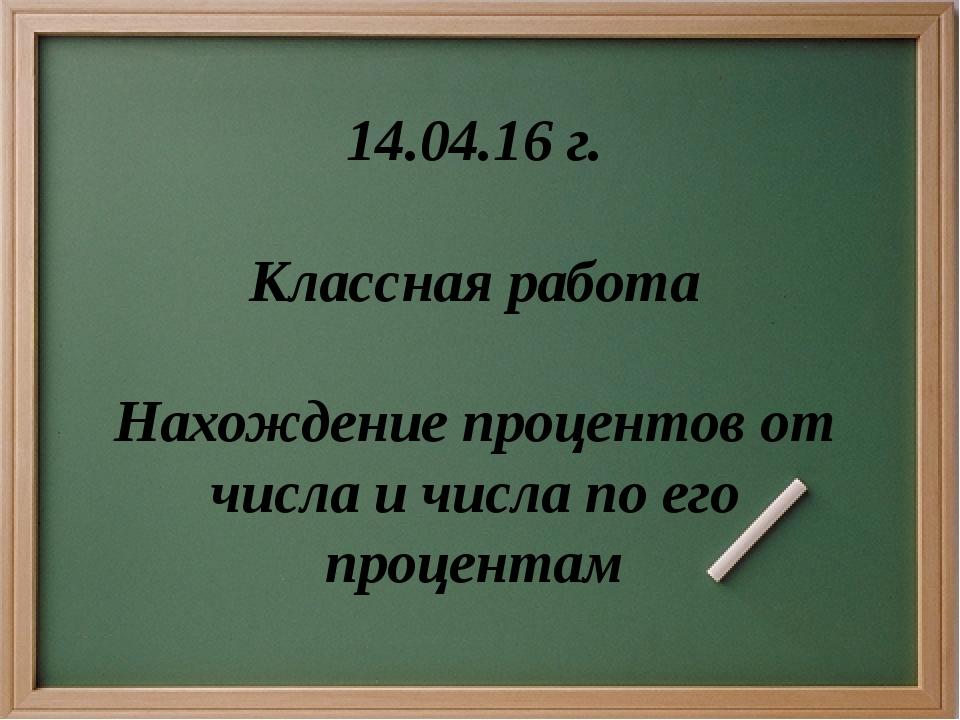 14.04.16 г. Классная работа Нахождение процентов от числа и числа по его проц...