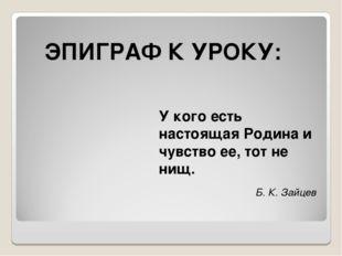 ЭПИГРАФ К УРОКУ: У кого есть настоящая Родина и чувство ее, тот не нищ. Б. К.