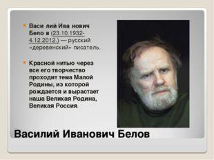 Василий Иванович Белов Васи́лий Ива́нович Бело́в (23.10.1932-4.12.2012.)— ру