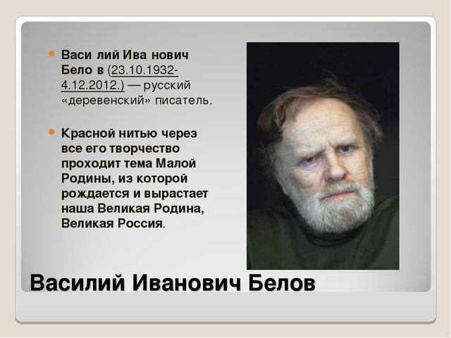 Василий Иванович Белов Васи́лий Ива́нович Бело́в (23.10.1932-4.12.2012.)— ру...