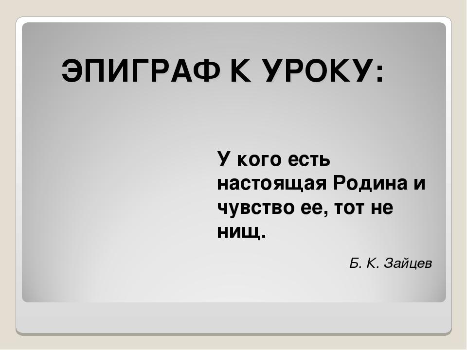 ЭПИГРАФ К УРОКУ: У кого есть настоящая Родина и чувство ее, тот не нищ. Б. К....