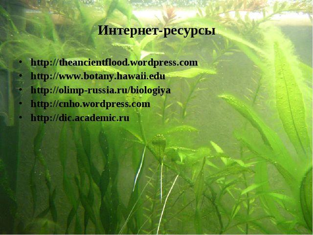 Интернет-ресурсы http://theancientflood.wordpress.com http://www.botany.hawai...