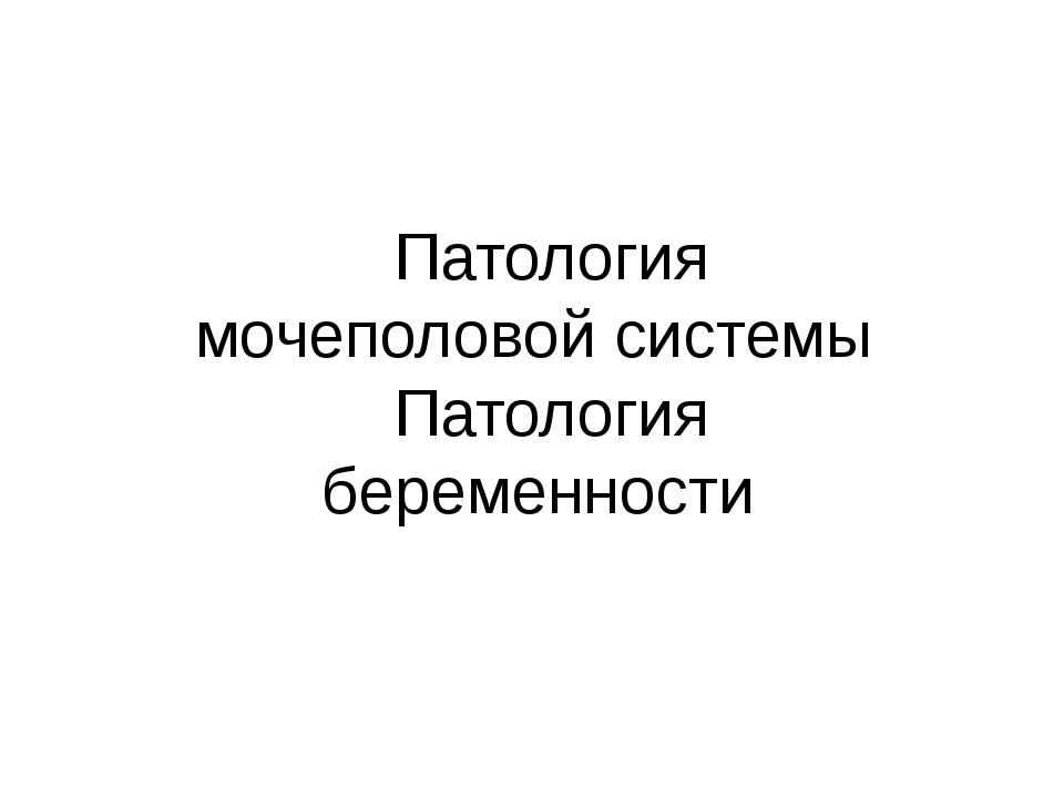 Патология мочеполовой системы Патология беременности Патология мочеполовой с...