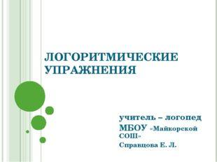 ЛОГОРИТМИЧЕСКИЕ УПРАЖНЕНИЯ учитель – логопед МБОУ «Майкорской СОШ» Справцова