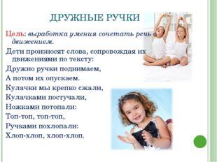 ДРУЖНЫЕ РУЧКИ Цель: выработка умения сочетать речь с движением. Дети произнос