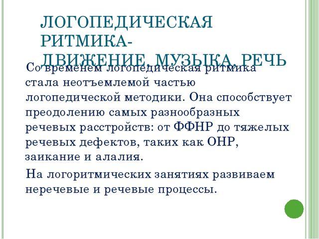 ЛОГОПЕДИЧЕСКАЯ РИТМИКА- ДВИЖЕНИЕ, МУЗЫКА, РЕЧЬ Со временем логопедическая рит...