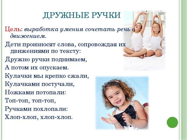 ДРУЖНЫЕ РУЧКИ Цель: выработка умения сочетать речь с движением. Дети произнос...