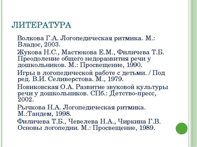 ЛИТЕРАТУРА Волкова Г.А. Логопедическая ритмика. М.: Владос, 2003. Жукова Н.С....