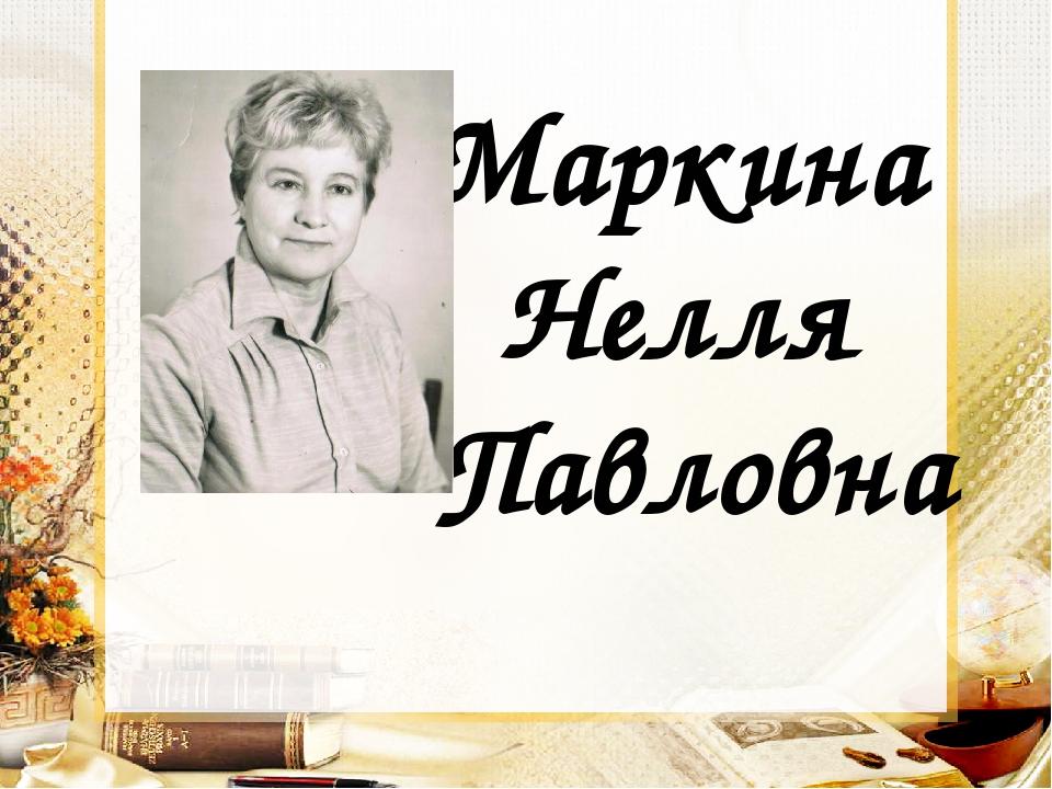 Маркина Нелля Павловна