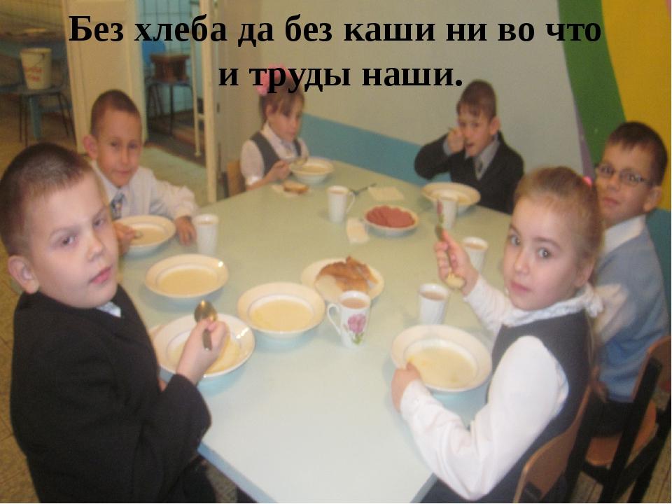 Без хлеба да без каши ни во что и труды наши.