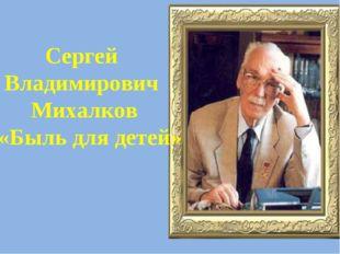 Сергей Владимирович Михалков «Быль для детей»