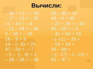 Вычисли: – 49 + 13 = – 36 – 17 – 13 = – 30 11 – 15 = – 4 – 21 – 24 = – 45 0 –