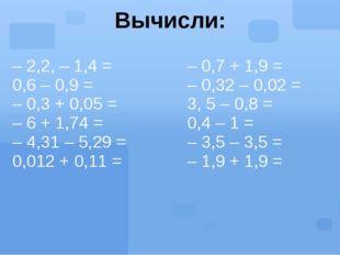 Вычисли: – 2,2, – 1,4 = 0,6 – 0,9 = – 0,3 + 0,05 = – 6 + 1,74 = – 4,31 – 5,29