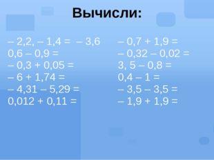 Вычисли: – 2,2, – 1,4 =– 3,6 0,6 – 0,9 = – 0,3 + 0,05 = – 6 + 1,74 = – 4,31 –