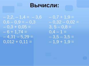 Вычисли: – 2,2, – 1,4 =– 3,6 0,6 – 0,9 =– 0,3 – 0,3 + 0,05= –6 + 1,74= –4,31