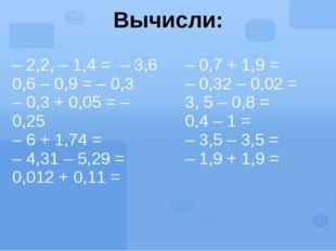 Вычисли: – 2,2, – 1,4 =– 3,6 0,6 – 0,9 = – 0,3 – 0,3 + 0,05 =– 0,25 – 6 + 1,7