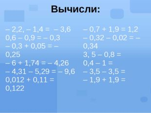 Вычисли: – 2,2, – 1,4 =– 3,6 0,6 – 0,9 = – 0,3 – 0,3 + 0,05 = – 0,25 – 6 + 1,