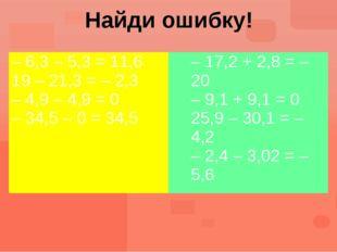 Найди ошибку! – 6,3 – 5,3= 11,6 19 – 21,3 = – 2,3 – 4,9 – 4,9 = 0 – 34,5 – 0