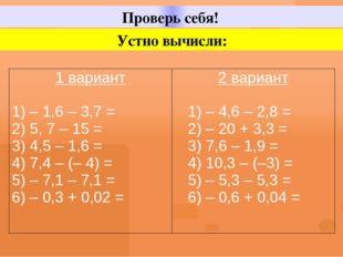 Проверь себя! Устно вычисли: 1вариант 1) – 1,6 – 3,7 = 2) 5, 7 – 15 = 3) 4,5