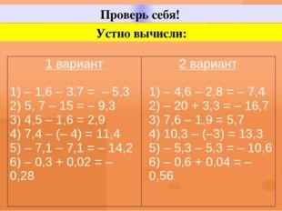 Проверь себя! Устно вычисли: 1вариант 1) – 1,6 – 3,7 = – 5,3 2) 5, 7 – 15 = –