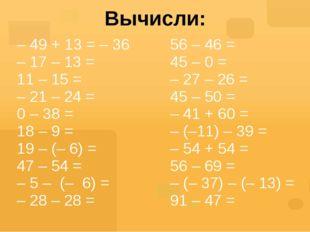 Вычисли: – 49 + 13 =– 36 – 17 – 13 = 11– 15= –21 – 24 = 0– 38 = 18– 9 = 19– (