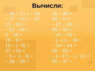 Вычисли: – 49 + 13 = – 36 – 17 – 13 =– 30 11 – 15 = – 21 – 24 = 0 – 38 = 18 –